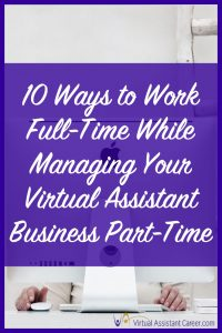 How to Work Full-Time While Managing Your Virtual Assistant Business Part-Time